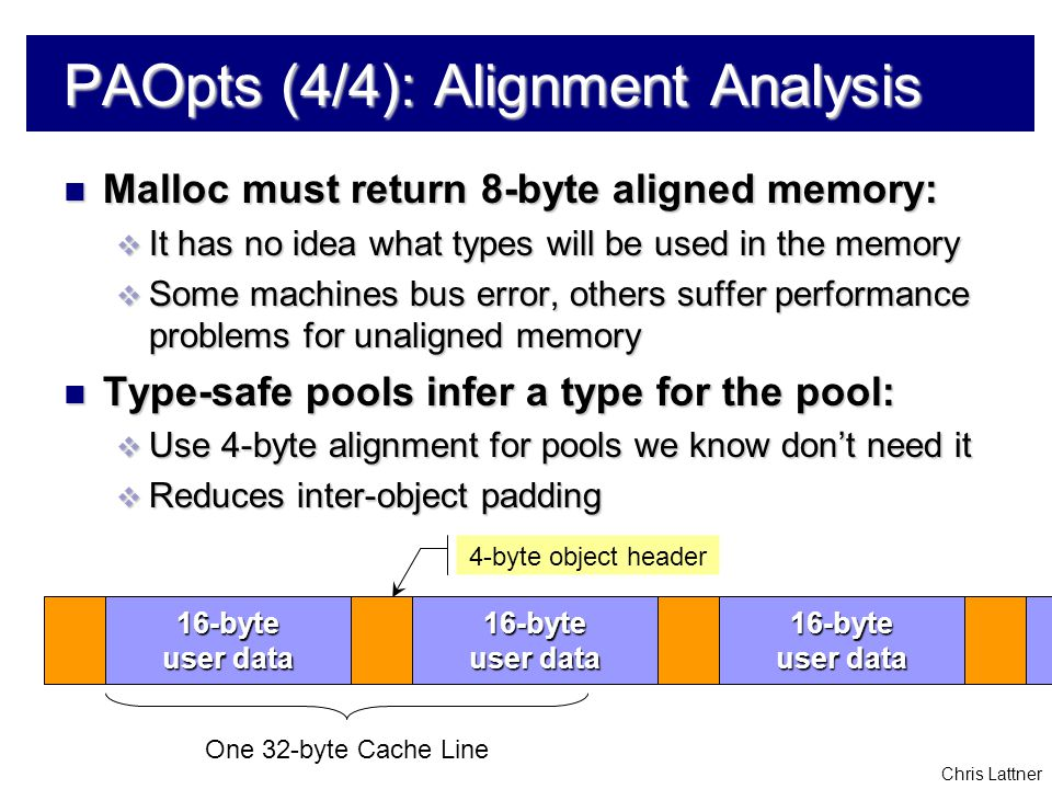 Chris Lattner PAOpts (4/4): Alignment Analysis Malloc must return 8-byte aligned memory: Malloc must return 8-byte aligned memory:  It has no idea what types will be used in the memory  Some machines bus error, others suffer performance problems for unaligned memory Type-safe pools infer a type for the pool: Type-safe pools infer a type for the pool:  Use 4-byte alignment for pools we know don't need it  Reduces inter-object padding 16-byte user data 16-byte 16-byte One 32-byte Cache Line 4-byte object header 16-byte user data