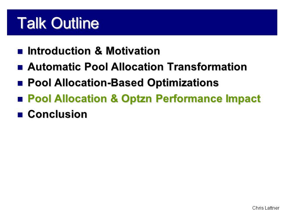 Chris Lattner Talk Outline Introduction & Motivation Introduction & Motivation Automatic Pool Allocation Transformation Automatic Pool Allocation Transformation Pool Allocation-Based Optimizations Pool Allocation-Based Optimizations Pool Allocation & Optzn Performance Impact Pool Allocation & Optzn Performance Impact Conclusion Conclusion