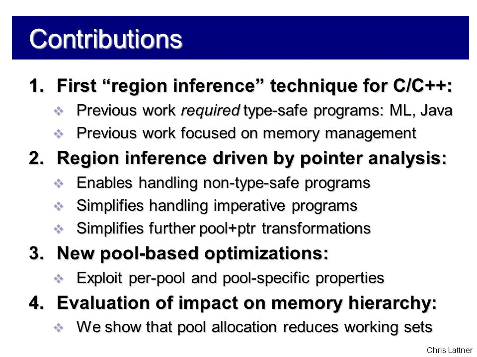 "Chris Lattner Contributions 1.First ""region inference"" technique for C/C++:  Previous work required type-safe programs: ML, Java  Previous work focu"