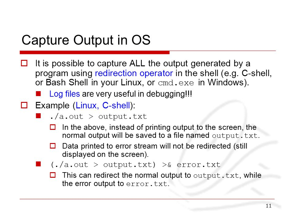 11 Capture Output in OS  It is possible to capture ALL the output generated by a program using redirection operator in the shell (e.g.