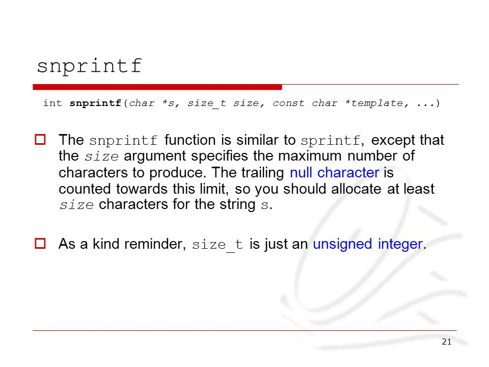 21 snprintf int snprintf(char *s, size_t size, const char *template,...)  The snprintf function is similar to sprintf, except that the size argument specifies the maximum number of characters to produce.