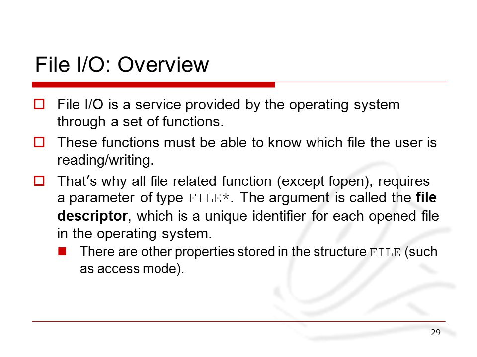 29 File I/O: Overview  File I/O is a service provided by the operating system through a set of functions.