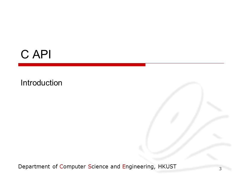 Department of Computer Science and Engineering, HKUST 3 C API Introduction