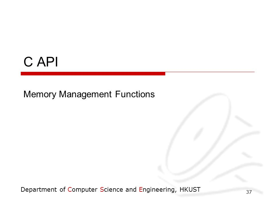 Department of Computer Science and Engineering, HKUST 37 C API Memory Management Functions