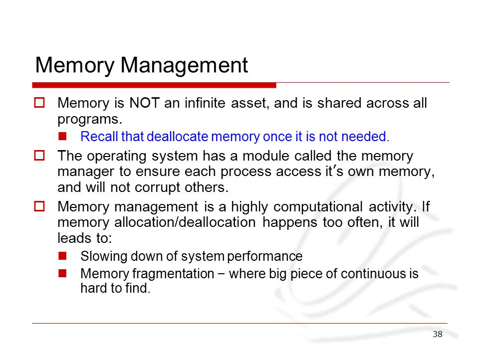 38 Memory Management  Memory is NOT an infinite asset, and is shared across all programs.