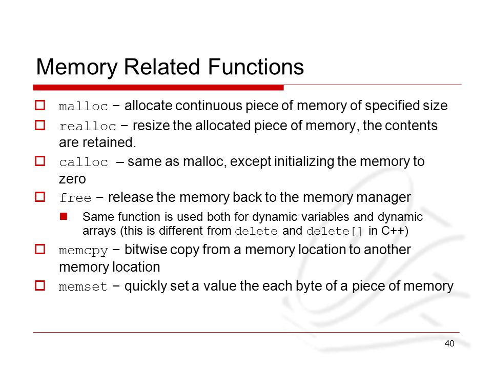 40 Memory Related Functions  malloc – allocate continuous piece of memory of specified size  realloc – resize the allocated piece of memory, the contents are retained.