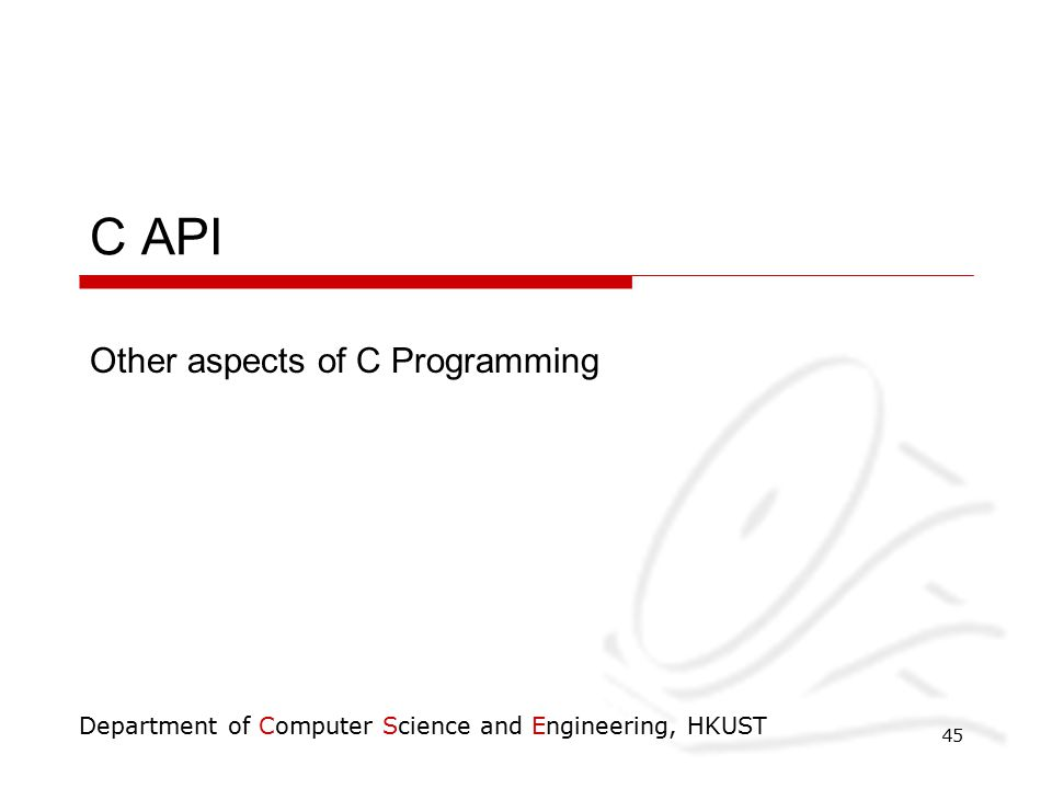 Department of Computer Science and Engineering, HKUST 45 C API Other aspects of C Programming