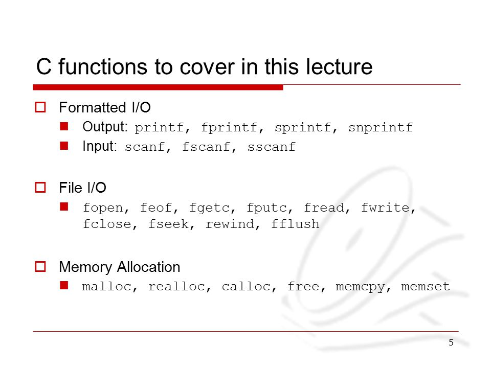 5 C functions to cover in this lecture  Formatted I/O Output: printf, fprintf, sprintf, snprintf Input: scanf, fscanf, sscanf  File I/O fopen, feof, fgetc, fputc, fread, fwrite, fclose, fseek, rewind, fflush  Memory Allocation malloc, realloc, calloc, free, memcpy, memset