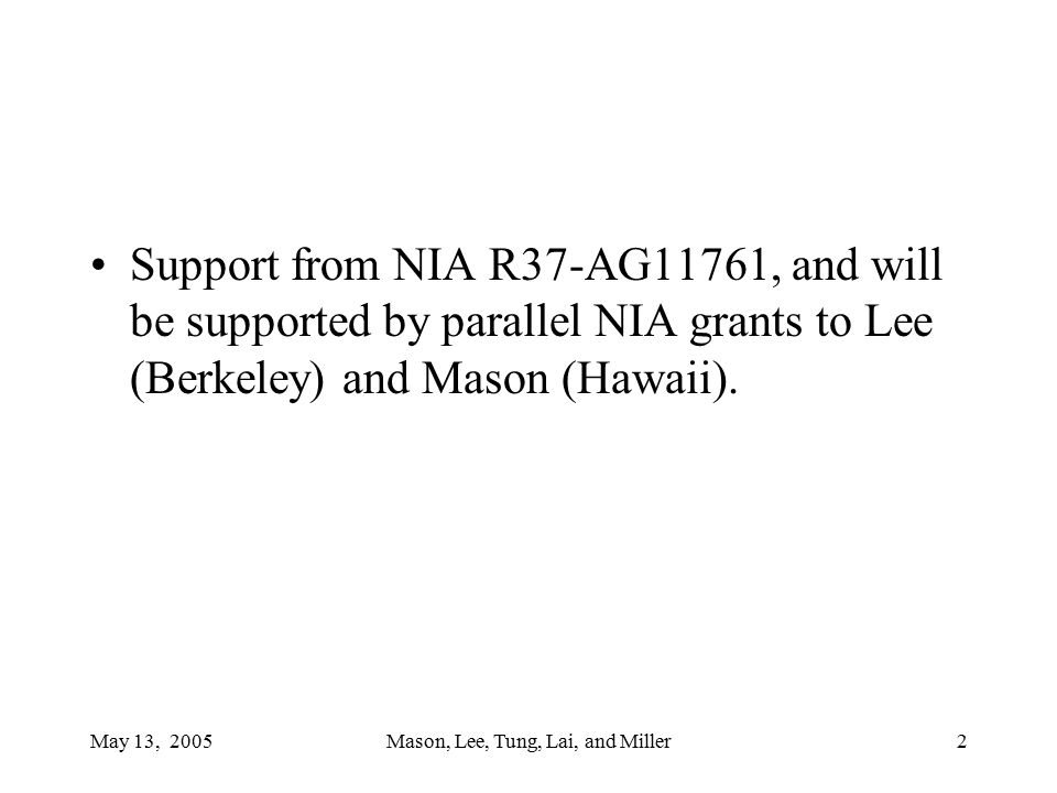 May 13, 2005Mason, Lee, Tung, Lai, and Miller2 Support from NIA R37-AG11761, and will be supported by parallel NIA grants to Lee (Berkeley) and Mason (Hawaii).