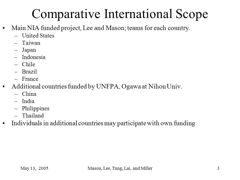 May 13, 2005Mason, Lee, Tung, Lai, and Miller3 Comparative International Scope Main NIA funded project, Lee and Mason; teams for each country.