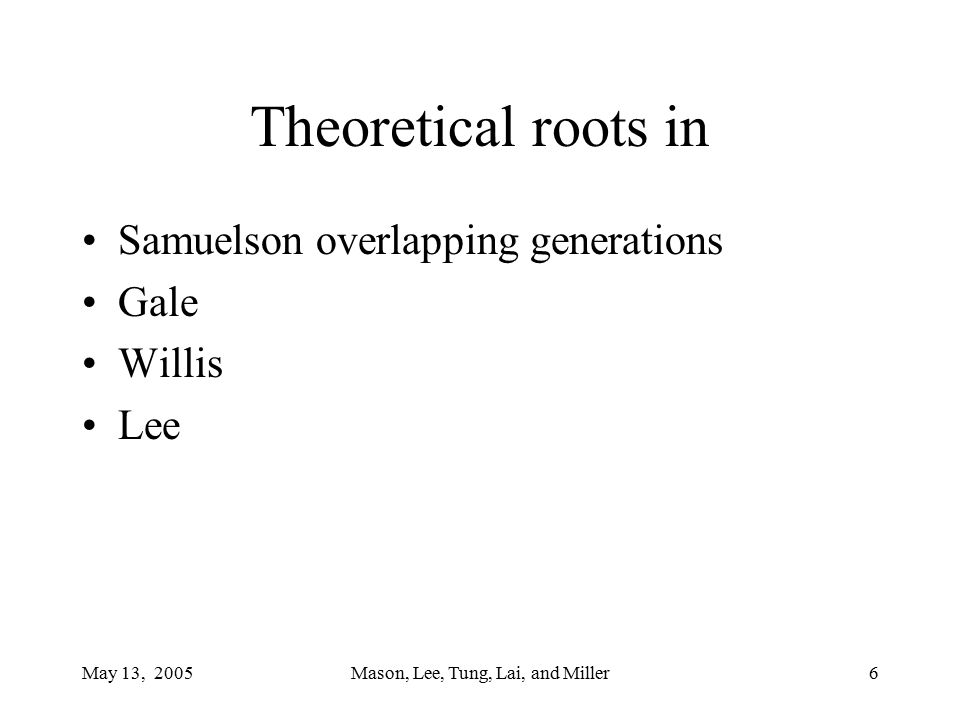 May 13, 2005Mason, Lee, Tung, Lai, and Miller7 Project Objectives Develop a National Transfer Account system that measures aggregate economic flows across age groups –Market and non-market transactions –Public and private (familial) –Asset reallocations and transfers Estimate current and historical accounts Projections