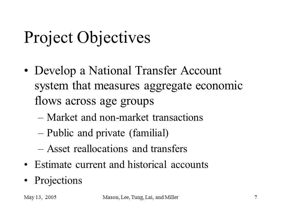 May 13, 2005Mason, Lee, Tung, Lai, and Miller28 Strong similarities between US and Taiwan –Importance of earnings –Magnitude of bequests Asset reallocations are important Heavy reliance on private transfers in Taiwan potential source of vulnerability to population aging.