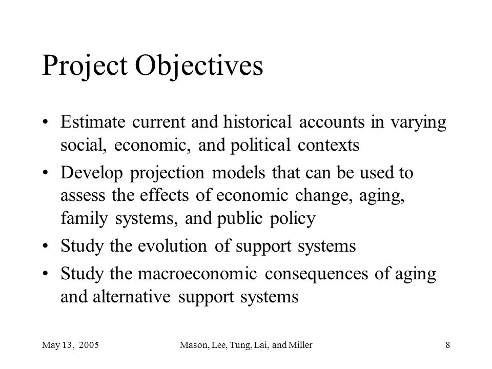 May 13, 2005Mason, Lee, Tung, Lai, and Miller8 Project Objectives Estimate current and historical accounts in varying social, economic, and political contexts Develop projection models that can be used to assess the effects of economic change, aging, family systems, and public policy Study the evolution of support systems Study the macroeconomic consequences of aging and alternative support systems