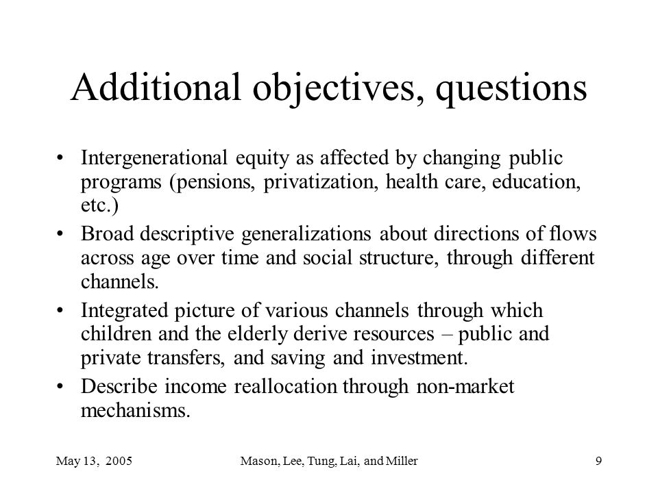 May 13, 2005Mason, Lee, Tung, Lai, and Miller9 Additional objectives, questions Intergenerational equity as affected by changing public programs (pensions, privatization, health care, education, etc.) Broad descriptive generalizations about directions of flows across age over time and social structure, through different channels.
