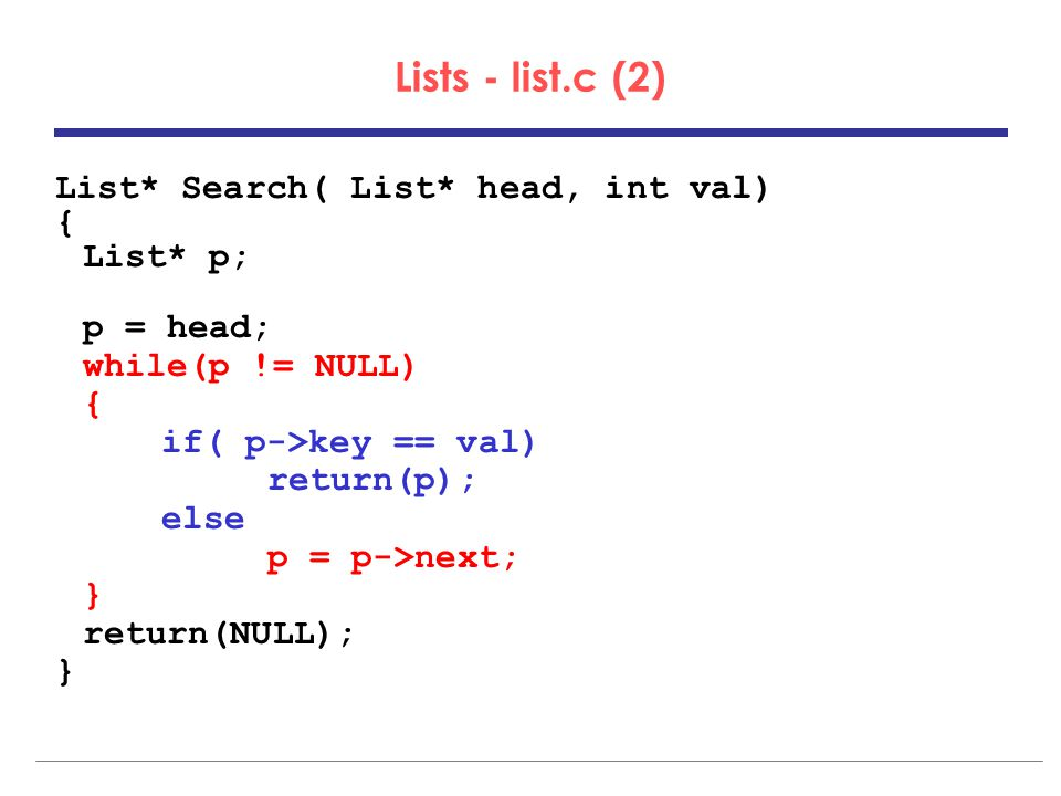 Lists - list.c (2) List* Search( List* head, int val) { List* p; p = head; while(p != NULL) { if( p->key == val) return(p); else p = p->next; } return(NULL); }