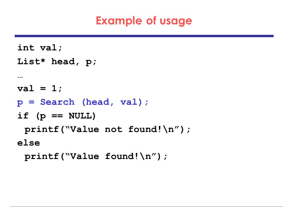 Example of usage int val; List* head, p; … val = 1; p = Search (head, val); if (p == NULL) printf( Value not found!\n ); else printf( Value found!\n );