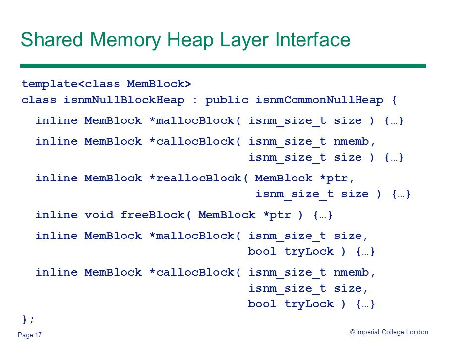 © Imperial College London Page 17 Shared Memory Heap Layer Interface template class isnmNullBlockHeap : public isnmCommonNullHeap { inline MemBlock *mallocBlock( isnm_size_t size ) {…} inline MemBlock *callocBlock( isnm_size_t nmemb, isnm_size_t size ) {…} inline MemBlock *reallocBlock( MemBlock *ptr, isnm_size_t size ) {…} inline void freeBlock( MemBlock *ptr ) {…} inline MemBlock *mallocBlock( isnm_size_t size, bool tryLock ) {…} inline MemBlock *callocBlock( isnm_size_t nmemb, isnm_size_t size, bool tryLock ) {…} };