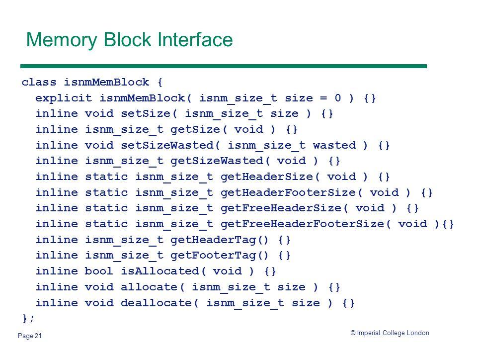 © Imperial College London Page 21 Memory Block Interface class isnmMemBlock { explicit isnmMemBlock( isnm_size_t size = 0 ) {} inline void setSize( isnm_size_t size ) {} inline isnm_size_t getSize( void ) {} inline void setSizeWasted( isnm_size_t wasted ) {} inline isnm_size_t getSizeWasted( void ) {} inline static isnm_size_t getHeaderSize( void ) {} inline static isnm_size_t getHeaderFooterSize( void ) {} inline static isnm_size_t getFreeHeaderSize( void ) {} inline static isnm_size_t getFreeHeaderFooterSize( void ){} inline isnm_size_t getHeaderTag() {} inline isnm_size_t getFooterTag() {} inline bool isAllocated( void ) {} inline void allocate( isnm_size_t size ) {} inline void deallocate( isnm_size_t size ) {} };