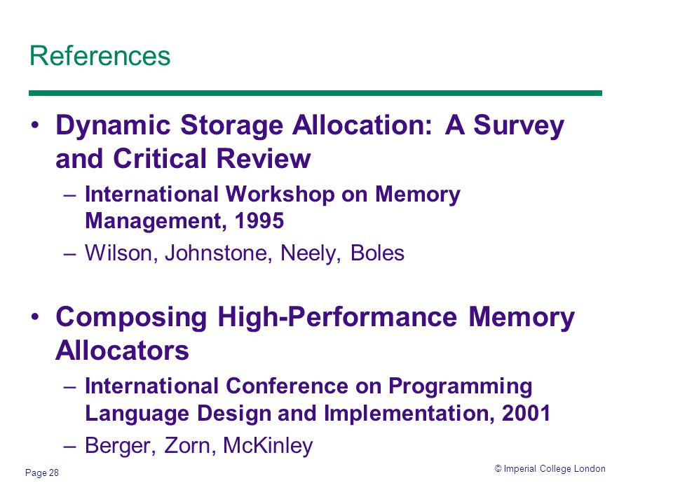 © Imperial College London Page 28 References Dynamic Storage Allocation: A Survey and Critical Review –International Workshop on Memory Management, 1995 –Wilson, Johnstone, Neely, Boles Composing High-Performance Memory Allocators –International Conference on Programming Language Design and Implementation, 2001 –Berger, Zorn, McKinley