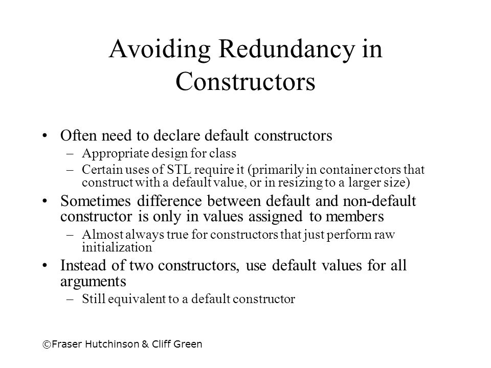 ©Fraser Hutchinson & Cliff Green Avoiding Redundancy in Constructors Often need to declare default constructors –Appropriate design for class –Certain