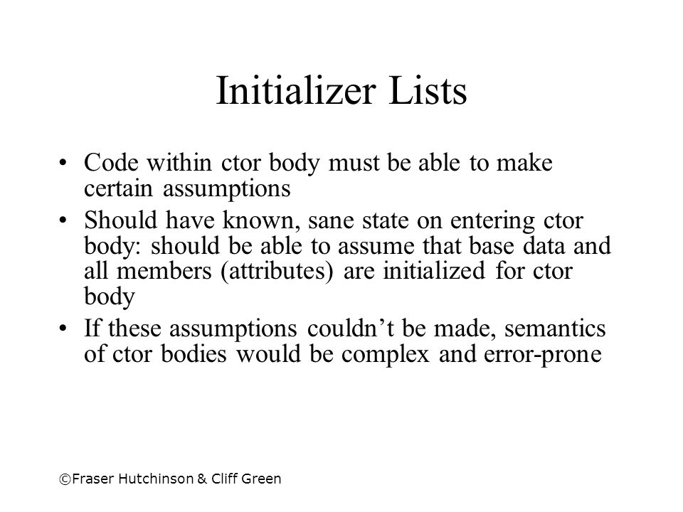 ©Fraser Hutchinson & Cliff Green Initializer Lists Code within ctor body must be able to make certain assumptions Should have known, sane state on ent
