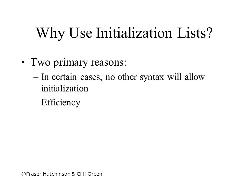 ©Fraser Hutchinson & Cliff Green Why Use Initialization Lists? Two primary reasons: –In certain cases, no other syntax will allow initialization –Effi