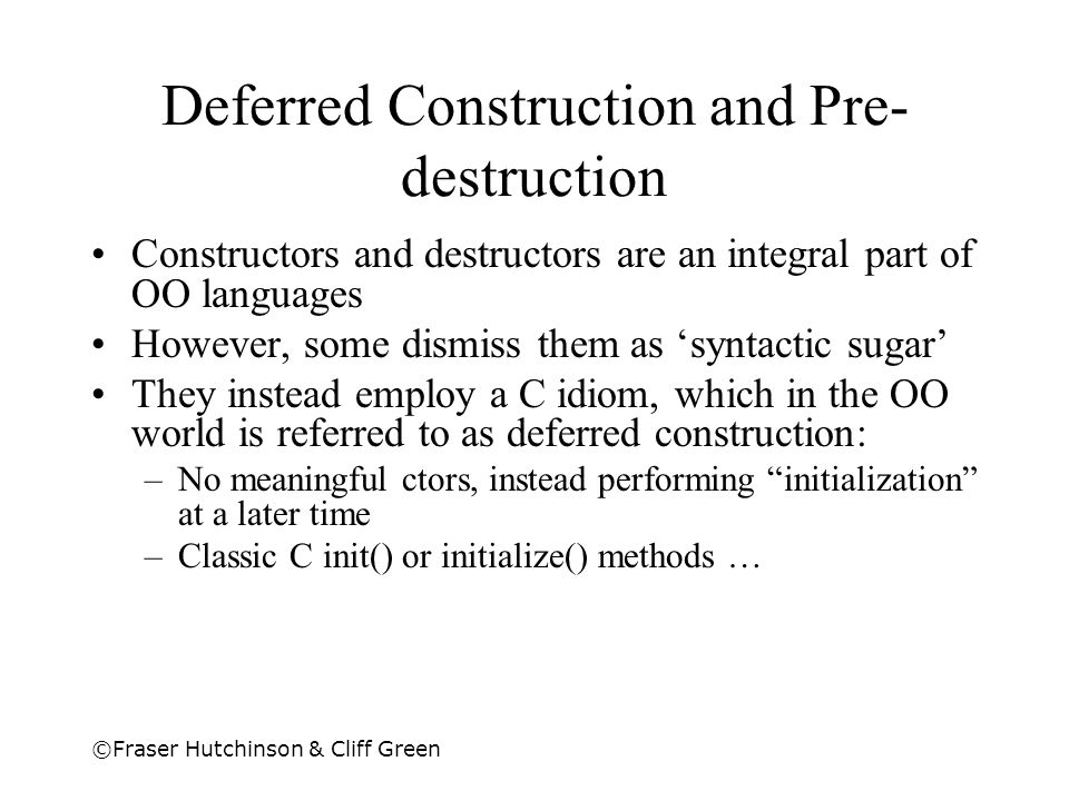 ©Fraser Hutchinson & Cliff Green Deferred Construction and Pre- destruction Constructors and destructors are an integral part of OO languages However,