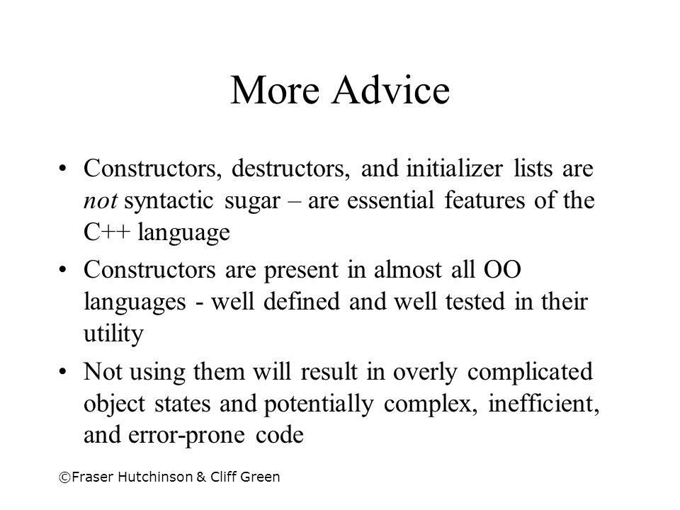 ©Fraser Hutchinson & Cliff Green More Advice Constructors, destructors, and initializer lists are not syntactic sugar – are essential features of the