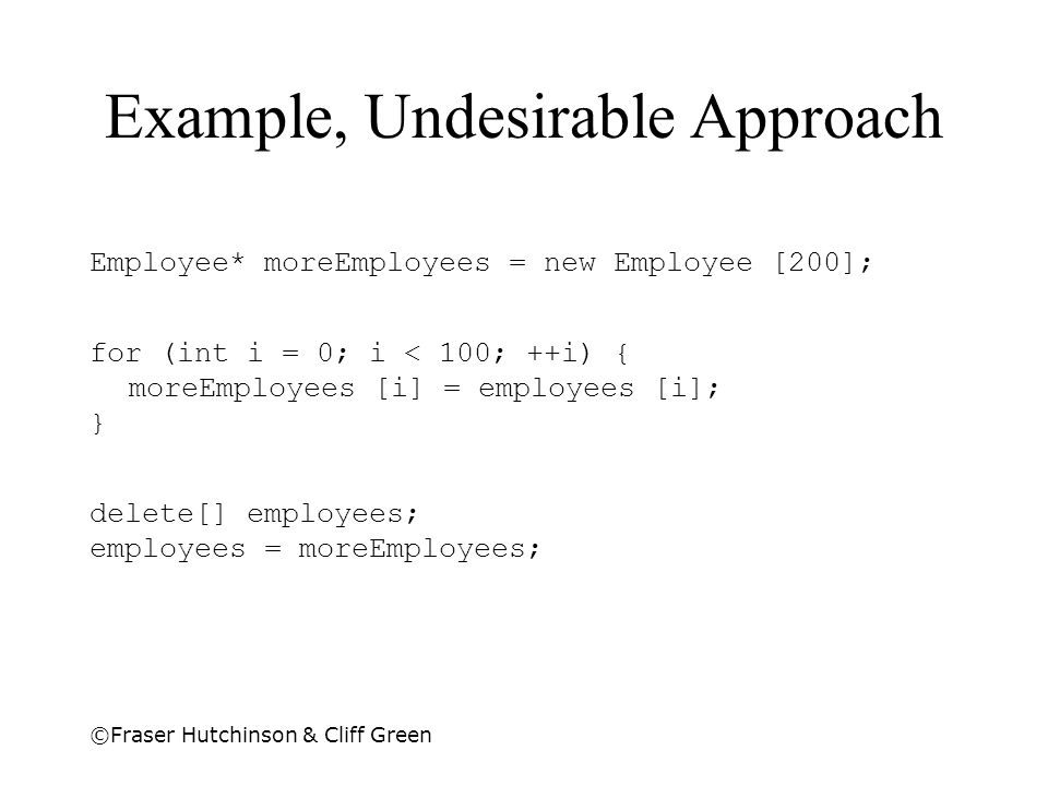 ©Fraser Hutchinson & Cliff Green Example, Undesirable Approach Employee* moreEmployees = new Employee [200]; for (int i = 0; i < 100; ++i) { moreEmplo