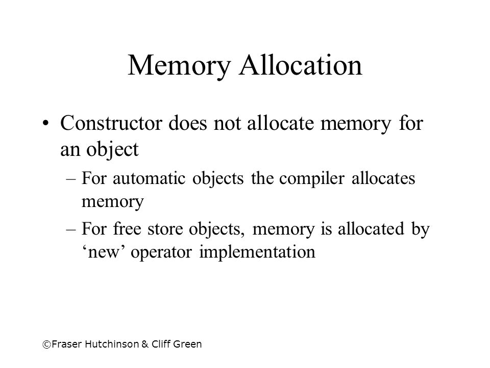 ©Fraser Hutchinson & Cliff Green Memory Allocation Constructor does not allocate memory for an object –For automatic objects the compiler allocates me