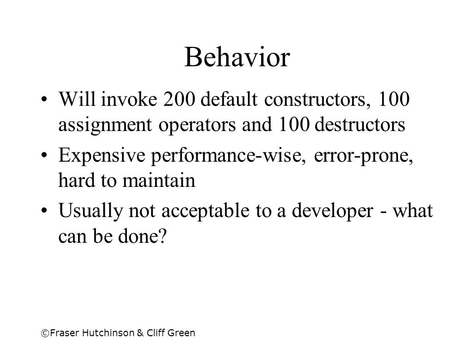 ©Fraser Hutchinson & Cliff Green Behavior Will invoke 200 default constructors, 100 assignment operators and 100 destructors Expensive performance-wis