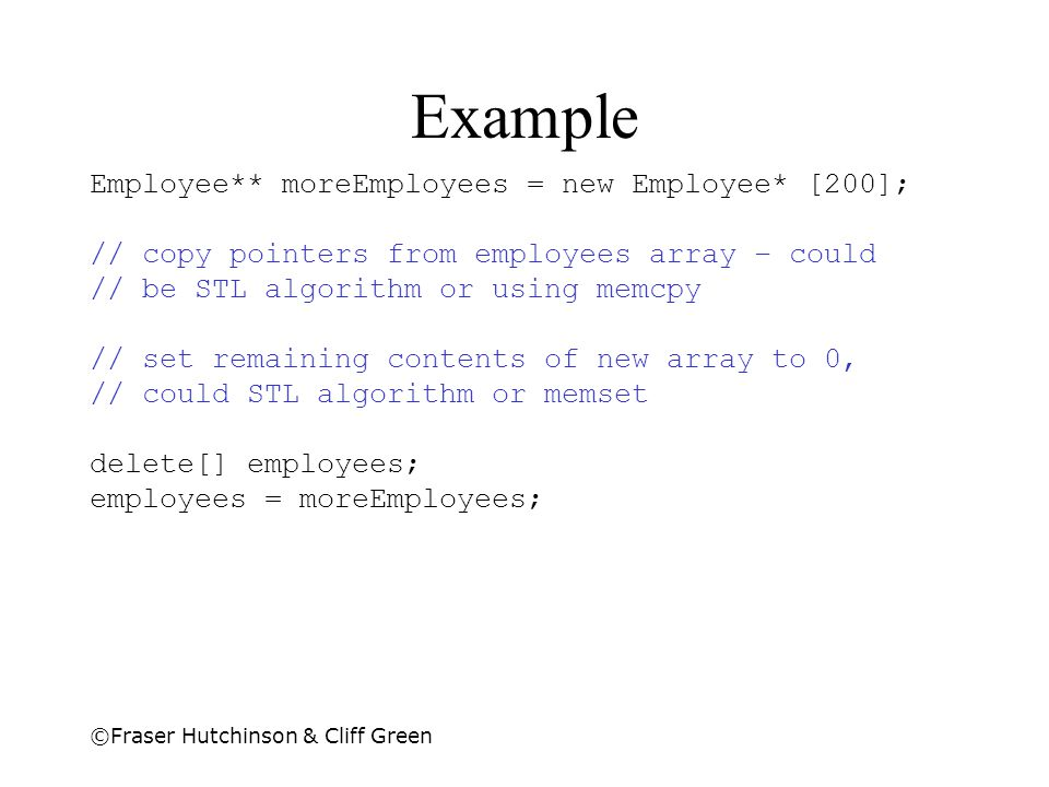 ©Fraser Hutchinson & Cliff Green Example Employee** moreEmployees = new Employee* [200]; // copy pointers from employees array – could // be STL algor