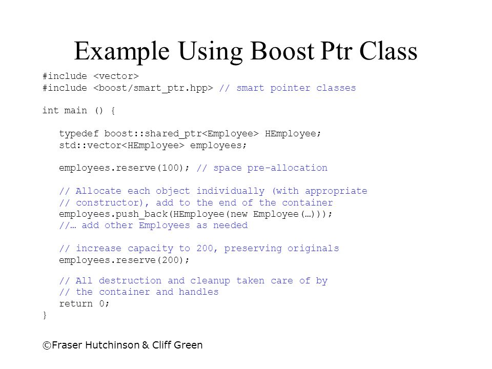 ©Fraser Hutchinson & Cliff Green Example Using Boost Ptr Class #include #include // smart pointer classes int main () { typedef boost::shared_ptr HEmp