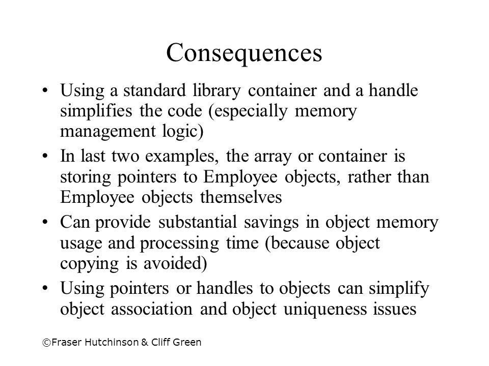 ©Fraser Hutchinson & Cliff Green Consequences Using a standard library container and a handle simplifies the code (especially memory management logic)