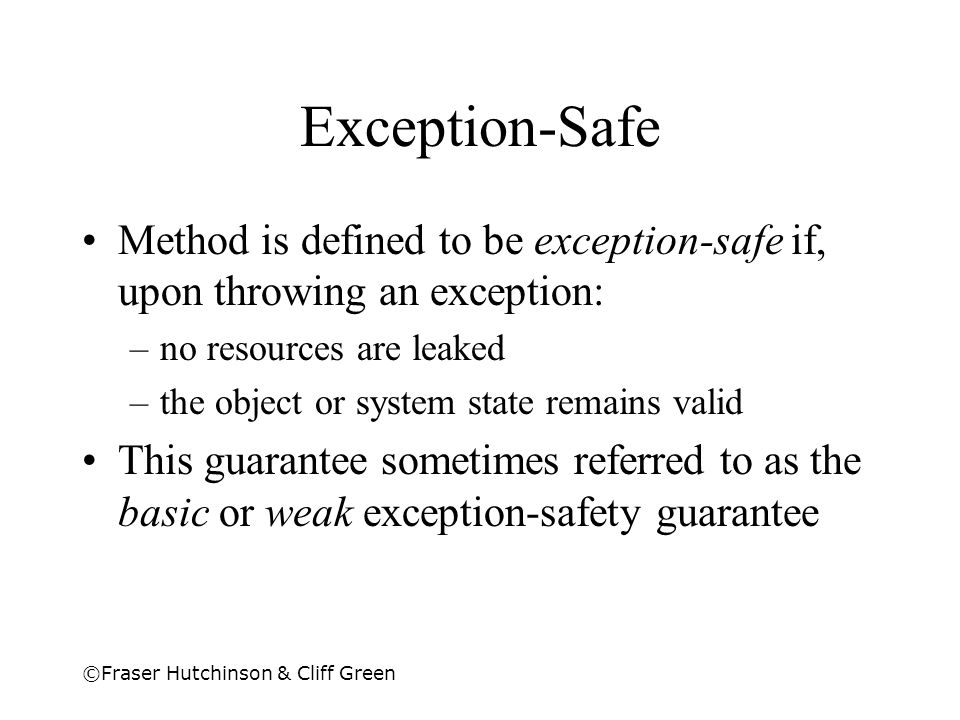 ©Fraser Hutchinson & Cliff Green Exception-Safe Method is defined to be exception-safe if, upon throwing an exception: –no resources are leaked –the o