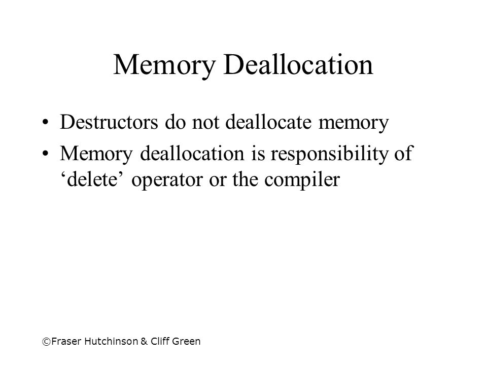 ©Fraser Hutchinson & Cliff Green Memory Deallocation Destructors do not deallocate memory Memory deallocation is responsibility of 'delete' operator o