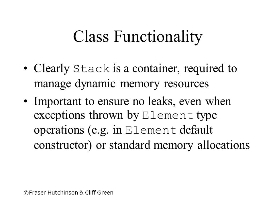 ©Fraser Hutchinson & Cliff Green Class Functionality Clearly Stack is a container, required to manage dynamic memory resources Important to ensure no