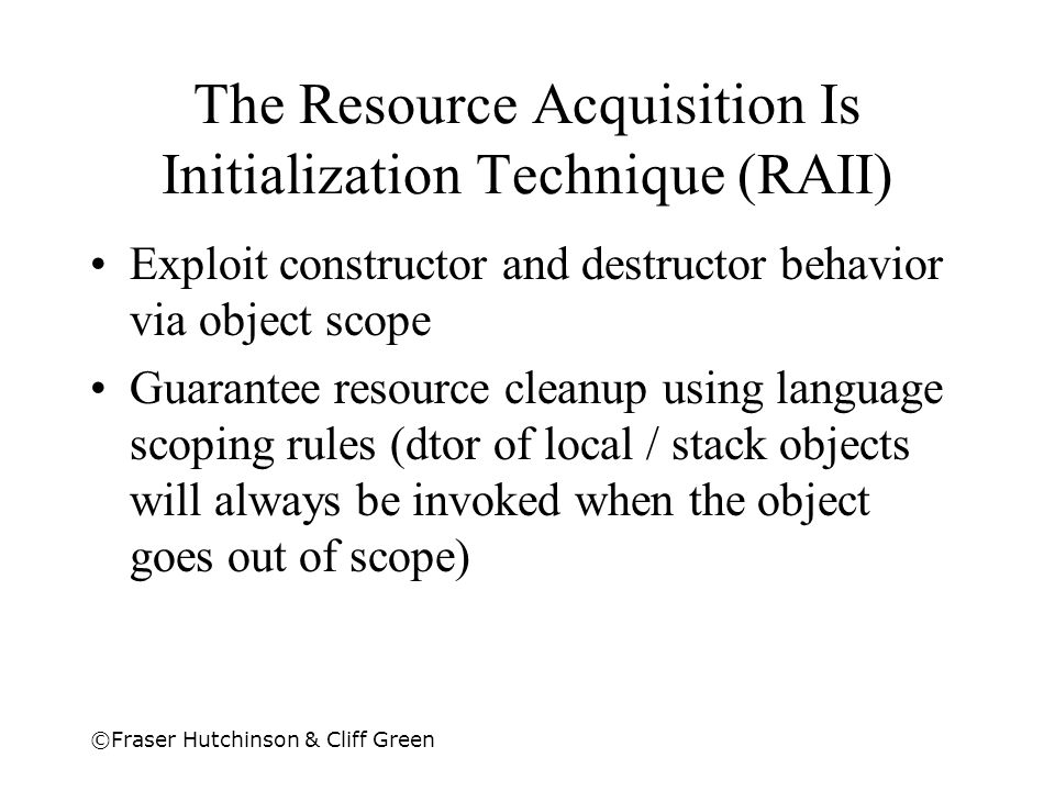 ©Fraser Hutchinson & Cliff Green The Resource Acquisition Is Initialization Technique (RAII) Exploit constructor and destructor behavior via object sc
