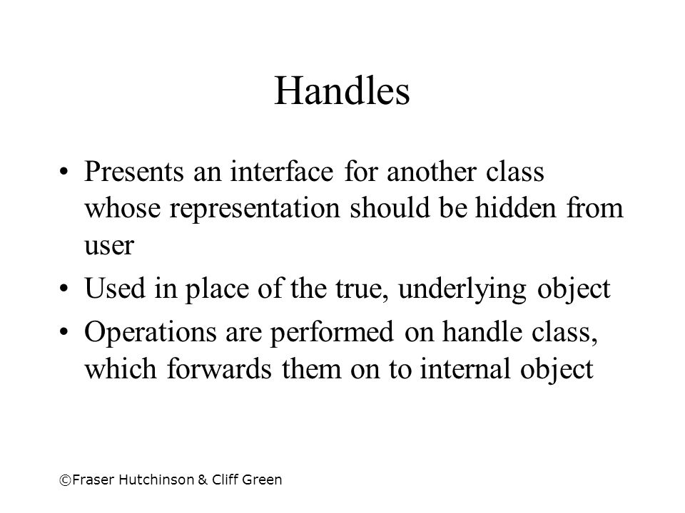 ©Fraser Hutchinson & Cliff Green Handles Presents an interface for another class whose representation should be hidden from user Used in place of the