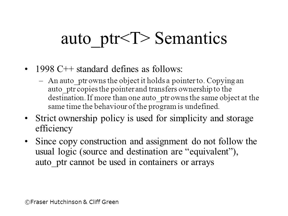 ©Fraser Hutchinson & Cliff Green auto_ptr Semantics 1998 C++ standard defines as follows: –An auto_ptr owns the object it holds a pointer to. Copying