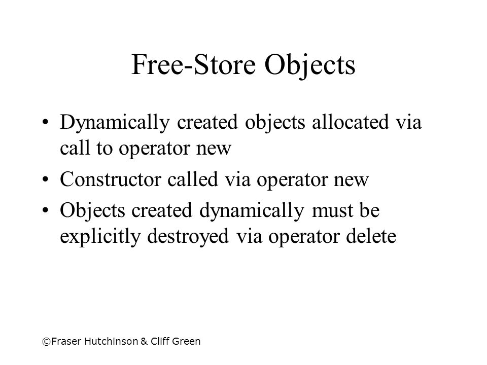 ©Fraser Hutchinson & Cliff Green Free-Store Objects Dynamically created objects allocated via call to operator new Constructor called via operator new