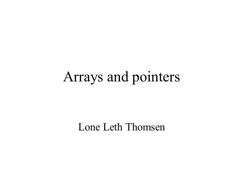 Arrays and pointers Lone Leth Thomsen