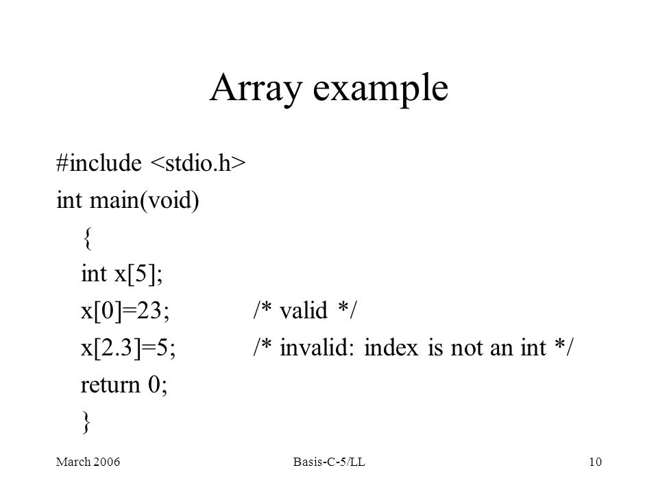 March 2006Basis-C-5/LL10 Array example #include int main(void) { int x[5]; x[0]=23;/* valid */ x[2.3]=5;/* invalid: index is not an int */ return 0; }