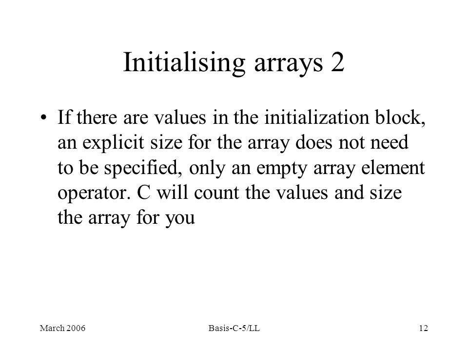 March 2006Basis-C-5/LL12 If there are values in the initialization block, an explicit size for the array does not need to be specified, only an empty array element operator.