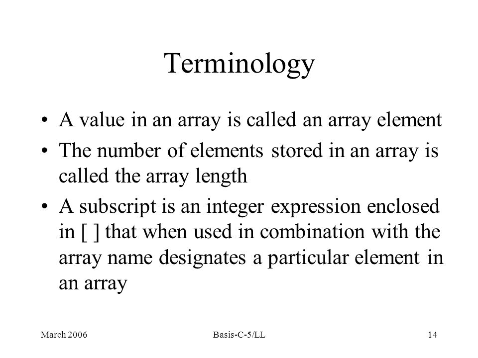 March 2006Basis-C-5/LL14 Terminology A value in an array is called an array element The number of elements stored in an array is called the array length A subscript is an integer expression enclosed in [ ] that when used in combination with the array name designates a particular element in an array