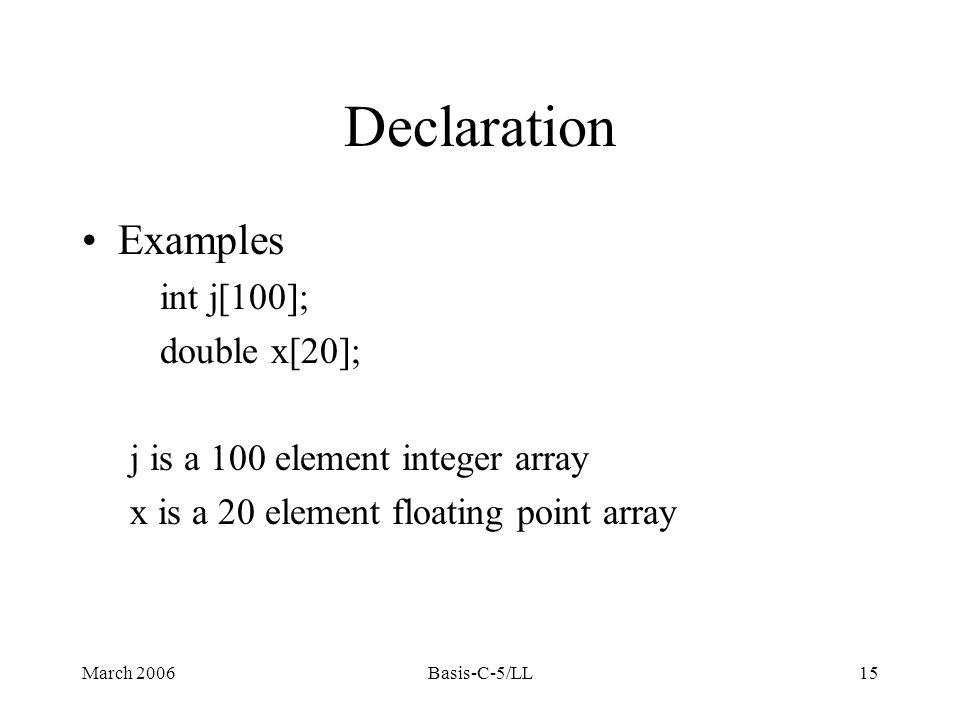 March 2006Basis-C-5/LL15 Declaration Examples int j[100]; double x[20]; j is a 100 element integer array x is a 20 element floating point array