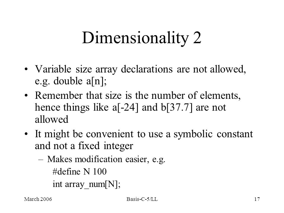 March 2006Basis-C-5/LL17 Dimensionality 2 Variable size array declarations are not allowed, e.g.