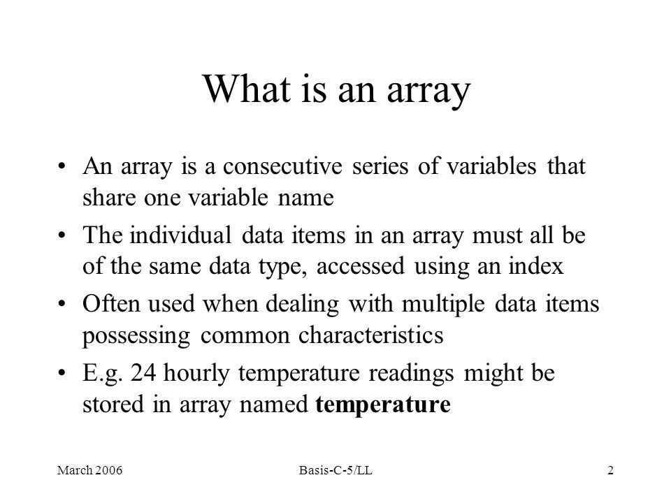 March 2006Basis-C-5/LL2 What is an array An array is a consecutive series of variables that share one variable name The individual data items in an array must all be of the same data type, accessed using an index Often used when dealing with multiple data items possessing common characteristics E.g.