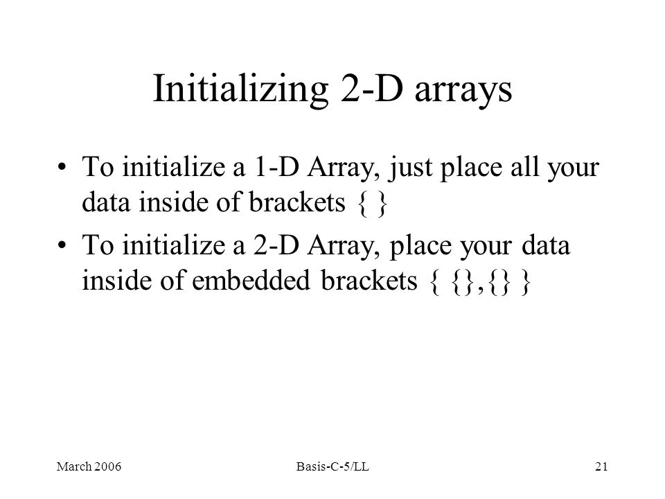 March 2006Basis-C-5/LL21 Initializing 2-D arrays To initialize a 1-D Array, just place all your data inside of brackets { } To initialize a 2-D Array, place your data inside of embedded brackets { {},{} }