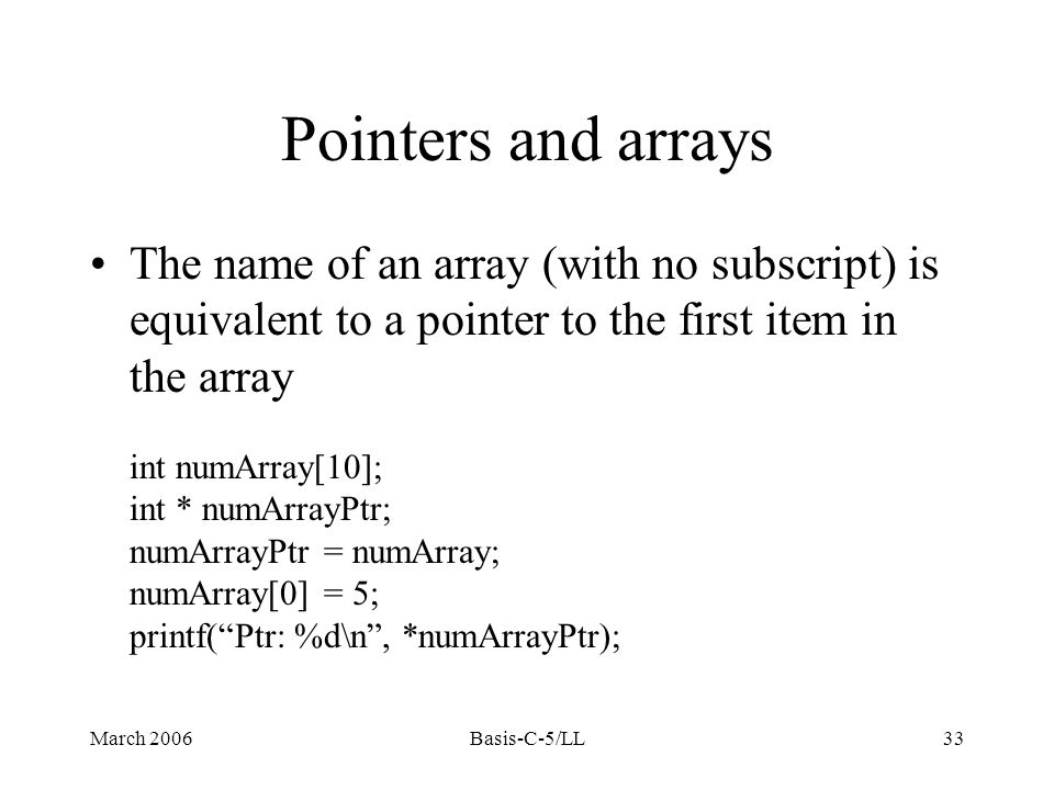 March 2006Basis-C-5/LL33 Pointers and arrays The name of an array (with no subscript) is equivalent to a pointer to the first item in the array int numArray[10]; int * numArrayPtr; numArrayPtr = numArray; numArray[0] = 5; printf( Ptr: %d\n , *numArrayPtr);
